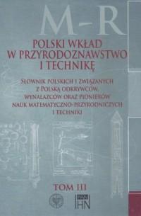 Polski wkład w przyrodoznawstwo i technikę. Tom 3. M-R. Słownik polskich i związanych z Polską odkrywców, wynalazców oraz pionierów nauk matematyczno-przyrodniczych - okładka książki
