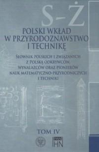 Polski wkład w przyrodoznawstwo i technikę. Tom 4. S-Ż. Słownik polskich i związanych z Polską odkrywców, wynalazców oraz pionierów nauk matematyczno-przyrodniczych - okładka książki