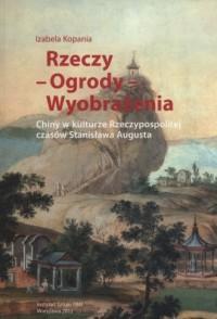 Rzeczy - Ogrody - Wyobrażenia. Chiny w kulturze Rzeczpospolitej czasów Stanisława Augusta - okładka książki