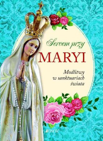 Sercem przy Maryi. Modlitwy w sanktuariach - okładka książki