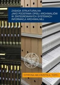 Zasada strukturalna jako podstawa opisu archiwaliów w zintegrowanych systemach informacji archiwalnej. Symposia Archivistica. Tom 1 - okładka książki