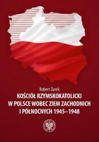 Kościół rzymskokatolicki w Polsce wobec Ziem Zachodnich i Północnych 1945-1948 - okładka książki