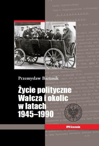 Życie polityczne Wałcza i okolic - okładka książki