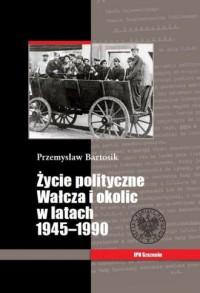 Życie polityczne Wałcza i okolic w latach 1945-1990 - okładka książki