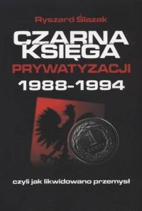 Czarna księga prywatyzacji 1988-1994, czyli jak likwidowano przemysł - okładka książki