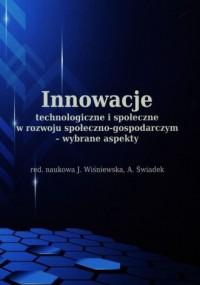 Innowacje technologiczne i społeczne w rozwoju społeczno-gospodarczym wybrane aspekty - okładka książki