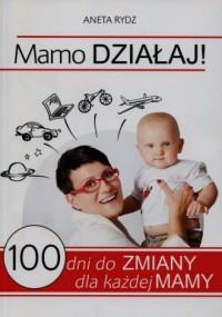 Mamo działaj! 100 dni do zmiany dla każdej mamy - okładka książki