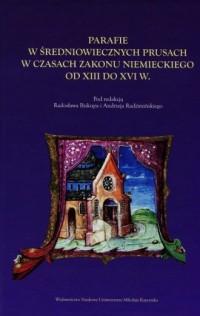 Parafie w średniowiecznych Prusach w czasach zakonu niemieckiego od XIII do XVI w. - okładka książki