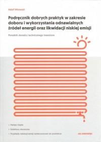 Podręcznik dobrych praktyk w zakresie doboru i wykorzystania odnawialnych źródeł energii oraz likwidacji niskiej emisji. Poradnik doradcy technicznego inwestora - okładka książki