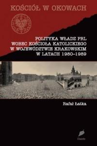 Polityka władz PRL wobec Kościoła katolickiego w województwie krakowskim w latach 1980-1989 - okładka książki