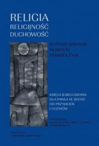 Religia, religijność, duchowość. Księga jubileuszowa dla Profesora Pawła Sochy - okładka książki