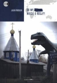 Co wy, ..., wiecie o Rosji?! - okładka książki