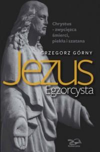 Jezus Egzorcysta. Chrystus - zwycięzca śmierci, piekła i szatana - okładka książki