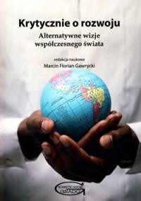 Krytycznie o rozwoju. Alternatywne wizje współczesnego świata - okładka książki