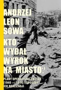 Kto wydał wyrok na miasto? Plany operacyjne ZWZ AK (1940-1944) i sposoby ich realizacji - okładka książki