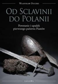 Od Sclavinii do Polanii. Powstanie i upadek pierwszego państwa Piastów - okładka książki