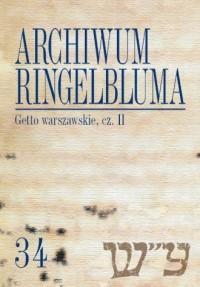 Archiwum Ringelbluma. Konspiracyjne Archiwum Getta Warszawy. Tom 34. Getto warszawskie II - okładka książki