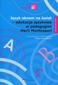 Język oknem na świat - edukacja językowa w pedagogice Marii Montessori - okładka książki