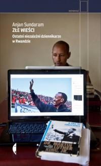 Złe wieści. Ostatni niezależni dziennikarze w Rwandzie. Seria: Reportaż - okładka książki