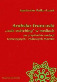 Arabsko-francuski code switching w mediach na przykładzie audycji telewizyjnych i radiowych Maroka - okładka książki