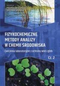 Fizykochemiczne metody analizy w chemii środowiska cz. 2. Ćwiczenia laboratoryjne z ochrony wód i gleb - okładka książki