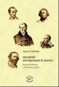 Meandry romantyczności. Kajetan Koźmian i romantycy polscy - okładka książki