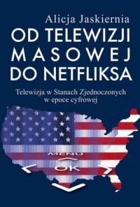 Od telewizji masowej do Netfliksa. Telewizja w Stanach Zjednoczonych w epoce cyfrowej - okładka książki