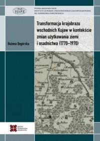 Transformacja krajobrazu wschodnich Kujaw w kontekście zmian użytkowania ziemi i osadnictwa (1770-1970) - okładka książki