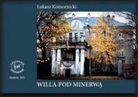 Willa Pod Minerwą. Historia domu rodziny Komornickich na krakowskich Dębnikach - okładka książki