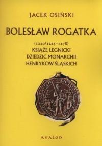 Bolesław Rogatka (1220/1225 - 1278). Książę legnicki. Dziedzic monarchii henryków śląskich - okładka książki