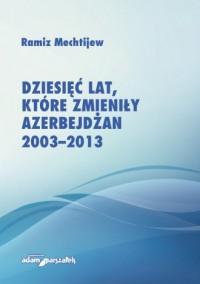 Dziesięć lat, które zmieniły Azerbejdżan 2003-2013 - okładka książki