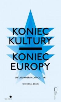 Koniec kultury, koniec Europy. O fundamentach polityki - okładka książki