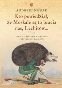 Kto powiedział że Moskale są to bracia nas, Lechitów.... Szkice z historii wyobraźni politycznej Polaków - okładka książki