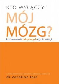 Kto wyłączył mój mózg? Kontrolowanie toksycznych myśli i emocji - okładka książki