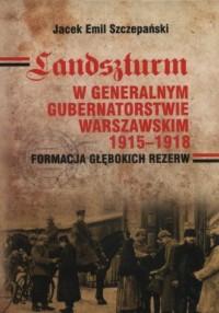Landszturm w Generalnym Gubernatorstwie Warszawskim 1915-1918. Formacja głębokich rezerw - okładka książki
