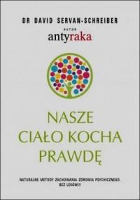 Nasze ciało kocha prawdę. Naturalne metody zachowania zdrowia psychicznego. Bez leków!!! - okładka książki