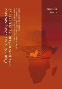 Obrońcy słusznej sprawy czy krwiożerczy żołdacy? Działalność białych najemników na tle postkolonialnej rzeczywistości Afryki Subsaharyjskiej - okładka książki