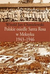 Polskie osiedle Santa Rosa w Meksyku 1943-1946 - okładka książki