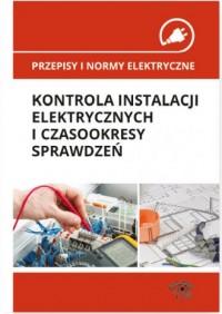 Kontrola instalacji elektrycznych i czasookresy sprawdzeń. Seria: Przepisy i normy elektryczne - okładka książki