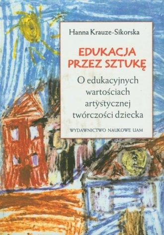 ksi��ka -  Edukacja przez sztuk�. O edukacyjnych warto�ciach artystycznej tw�rczo�ci dziecka - Hanna Krauze Sikorska