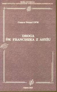 Droga św. Franciszka z Asyżu. Seria: Biblioteka Instytutu Studiów Franciszkańskich - okładka książki