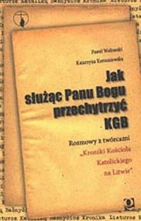 Jak służąc Panu Bogu przechytrzyć KGB. Rozmowy z twórczami Kroniki Kościoła Katolickiego na Litwie - okładka książki
