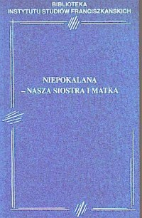 Niepokalana - nasza Siostra i Matka. - okładka książki