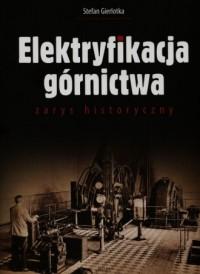Elektryfikacja górnictwa.  Zarys historyczny - okładka książki