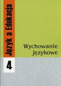 Język a Edukacja. Tom 4. Wychowanie językowe - okładka książki