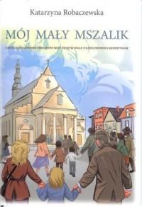 Mój mały mszalik. Krótkie objaśnienie obrzędów mszy świetej wraz z katechizmem i modlitwami - okładka książki