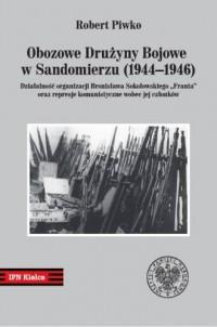 Obozowe Drużyny Bojowe w Sandomierzu (1944-1946). Działalność organizacji Bronisława Sokołowskiego FRANTA oraz represje komunistyczne wobec jej członków - okładka książki