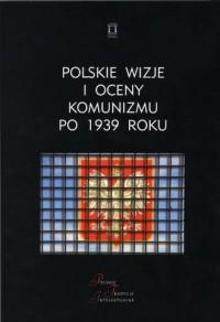 Polskie wizje i oceny komunizmu po 1939 roku - okładka książki