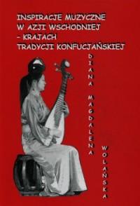 Inspiracje muzyczne w Azji Wschodniej krajach tradycji konfucjańskiej - okładka książki