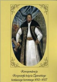 Korespondencja Krzysztofa księcia Zbaraskiego koniuszego koronnego 1612-1627 - okładka książki